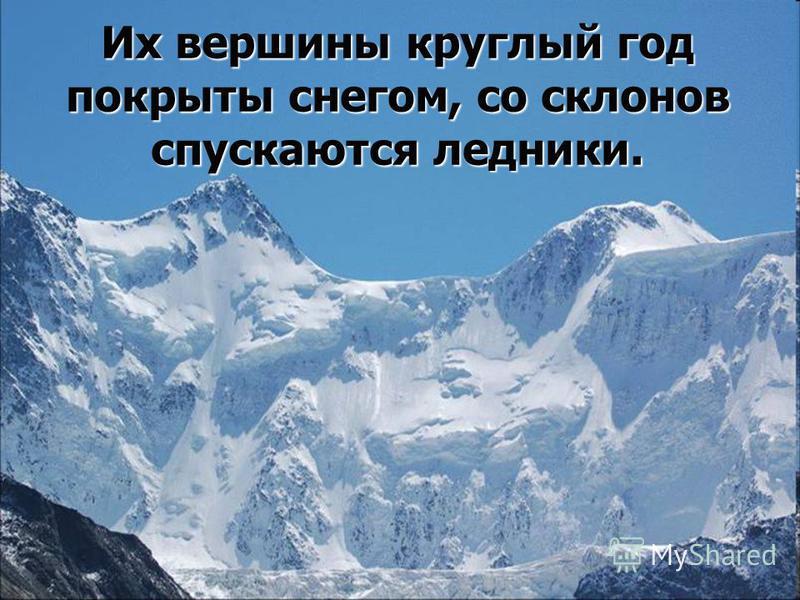 Их вершины круглый год покрыты снегом, со склонов спускаются ледники.