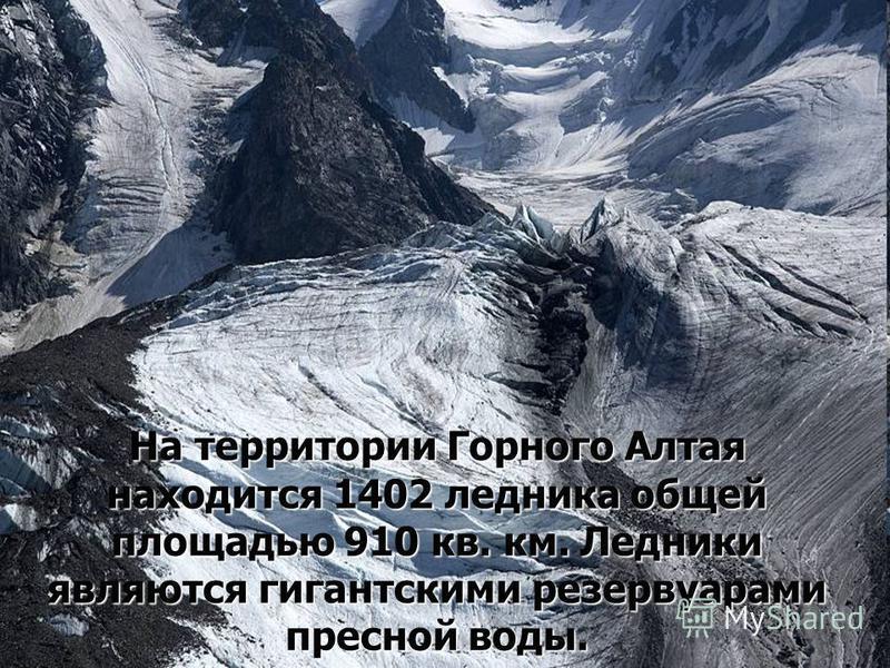 На территории Горного Алтая находится 1402 ледника общей площадью 910 кв. км. Ледники являются гигантскими резервуарами пресной воды.