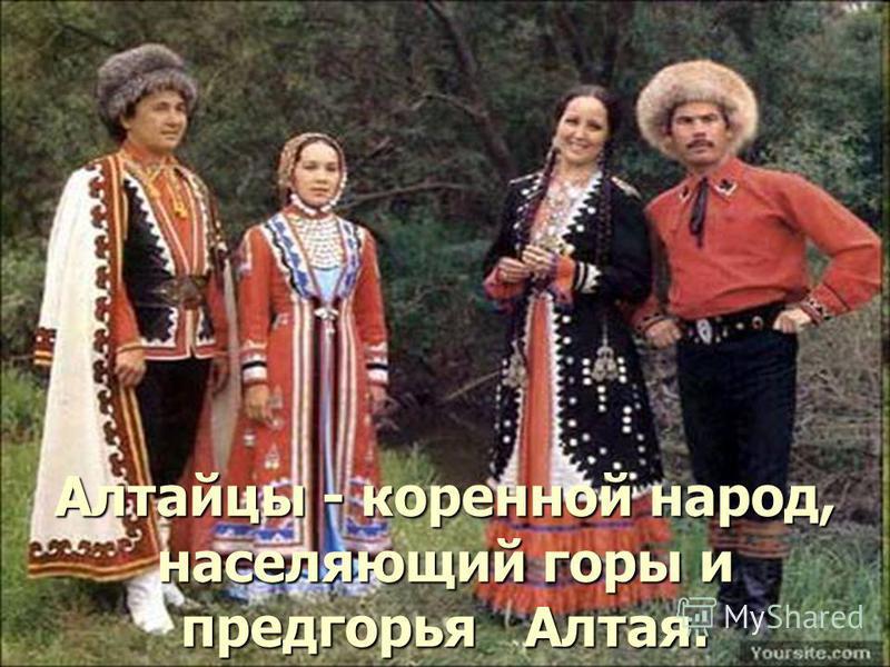 Алтайцы - коренной народ, населяющий горы и предгорья Алтая.