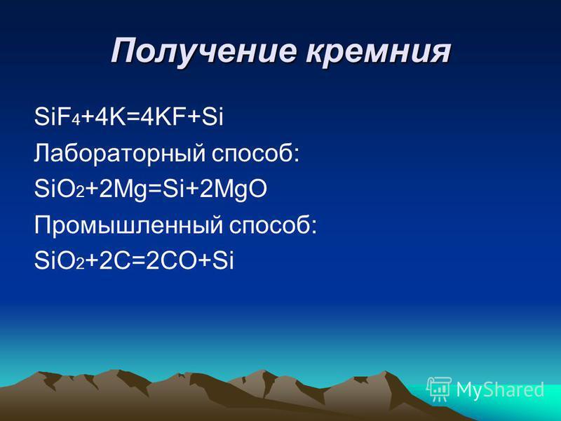 Получение кремния SiF 4 +4K=4KF+Si Лабораторный способ: SiO 2 +2Mg=Si+2MgO Промышленный способ: SiO 2 +2C=2CO+Si