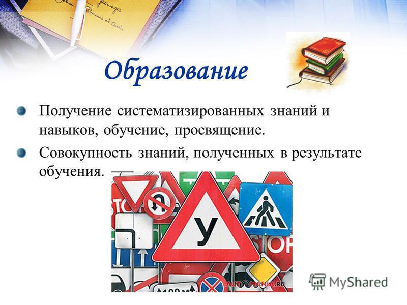 Образование Получение систематизированных знаний и навыков, обучение, просвещение. Совокупность знаний, полученных в результате обучения.