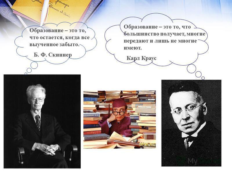 Образование – это то, что остается, когда все выученное забыто. Б. Ф. Скиннер Образование – это то, что большинство получает, многие передают и лишь не многие имеют. Карл Краус