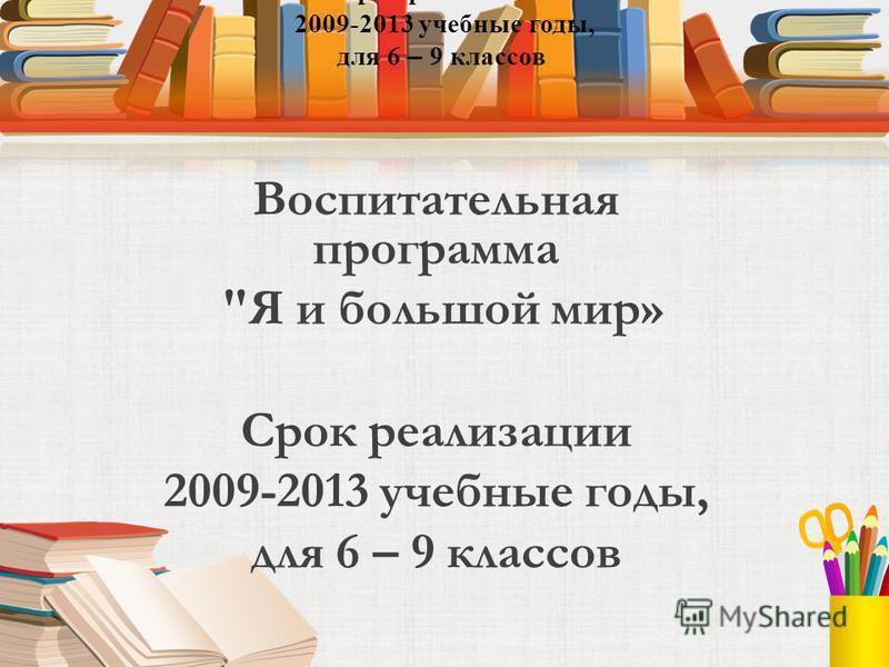 Воспитательная программа Я и большой мир» Срок реализации 2009-2013 учебные годы, для 6 – 9 классов Срок реализации 2009-2013 учебные годы, для 6 – 9 классов
