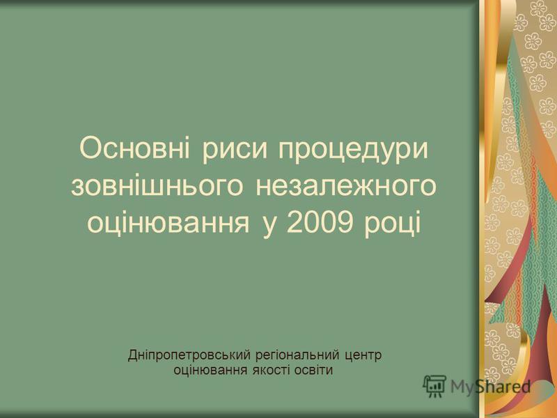 Основні риси процедури зовнішнього незалежного оцінювання у 2009 році Дніпропетровський регіональний центр оцінювання якості освіти