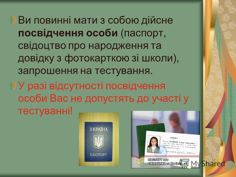 Ви повинні мати з собою дійсне посвідчення особи (паспорт, свідоцтво про народження та довідку з фотокарткою зі школи), запрошення на тестування. У разі відсутності посвідчення особи Вас не допустять до участі у тестуванні!