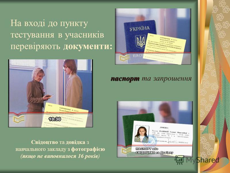На вході до пункту тестування в учасників перевіряють документи: паспорт паспорт та запрошення Свідоцтво та довідка з навчального закладу з фотографією (якщо не виповнилося 16 років)