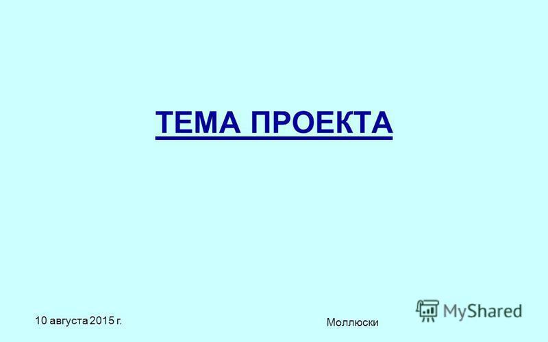 10 августа 2015 г. Моллюски ТЕМА ПРОЕКТА