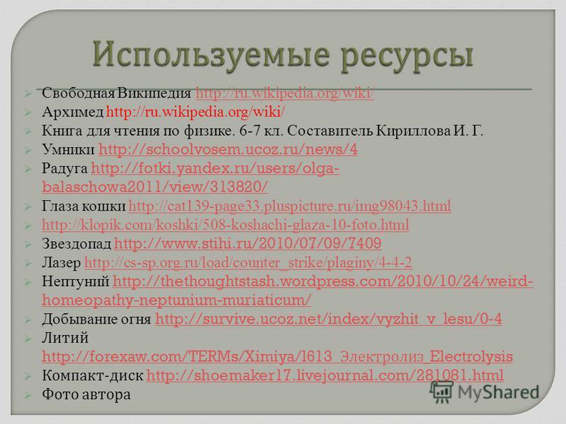 Свободная Википедия http://ru.wikipedia.org/wiki/http://ru.wikipedia.org/wiki/ Архимед http://ru.wikipedia.org/wiki/ Книга для чтения по физике. 6-7 кл. Составитель Кириллова И. Г. Умники http://schoolvosem.ucoz.ru/news/4 http://schoolvosem.ucoz.ru/n