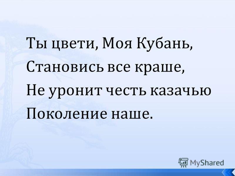 Ты цвети, Моя Кубань, Становись все краше, Не уронит честь казачью Поколение наше.