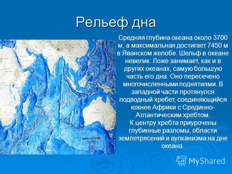 Рельеф дна Средняя глубина океана около 3700 м, а максимальная достигает 7450 м в Яванском желобе. Шельф в океане невелик. Ложе занимает, как и в других океанах, самую большую часть его дна. Оно пересечено многочисленными поднятиями. В западной части