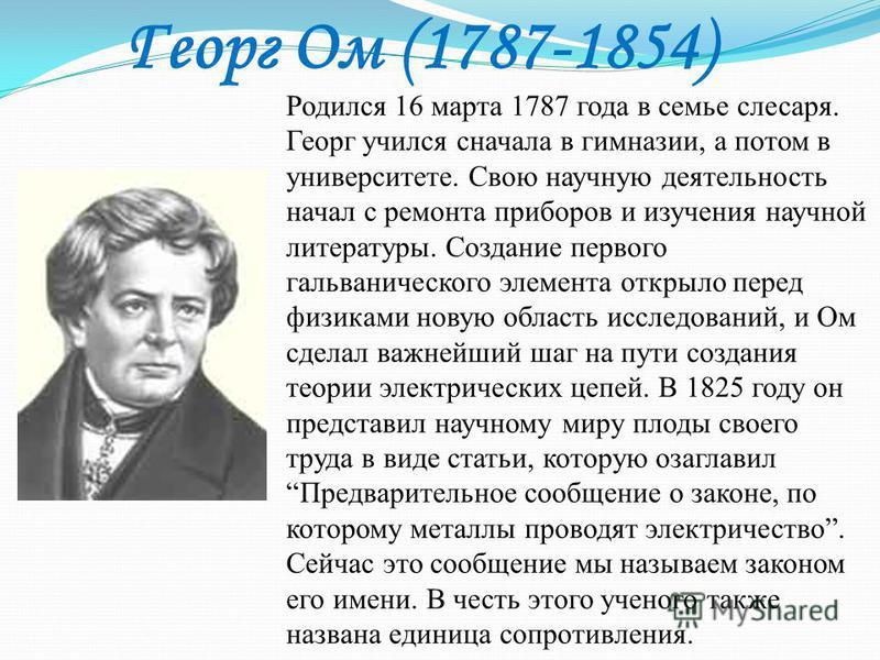 Георг Ом (1787-1854) Родился 16 марта 1787 года в семье слесаря. Георг учился сначала в гимназии, а потом в университете. Свою научную деятельность начал с ремонта приборов и изучения научной литературы. Создание первого гальванического элемента откр