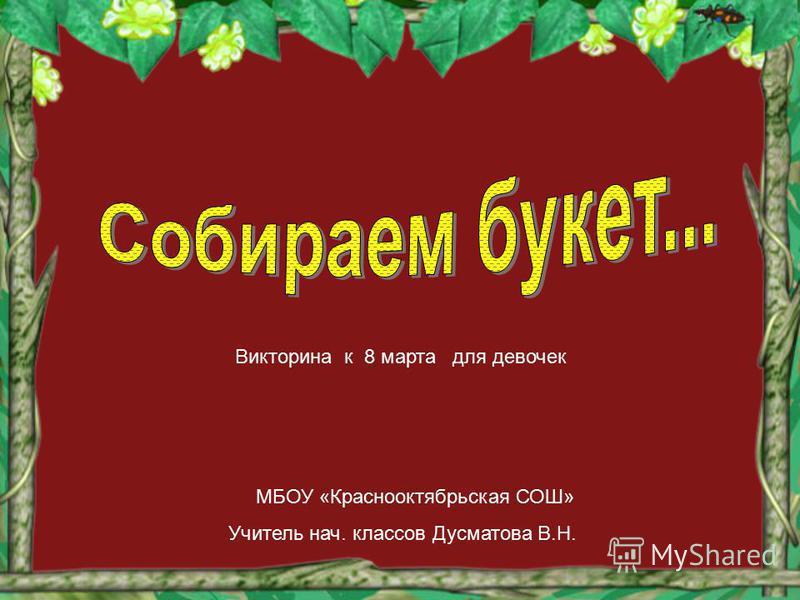 МБОУ «Краснооктябрьская СОШ» Учитель нач. классов Дусматова В.Н. Викторина к 8 марта для девочек