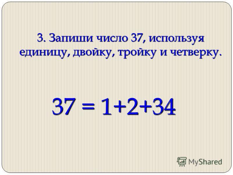 3. Запиши число 37, используя единицу, двойку, тройку и четверку. 37 = 1+2+34