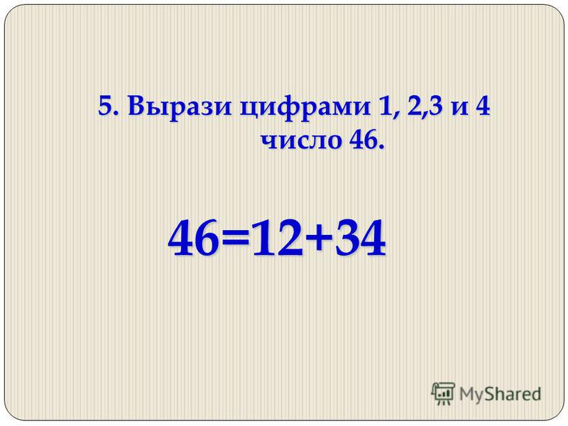 5. Вырази цифрами 1, 2,3 и 4 число 46. 46=12+34