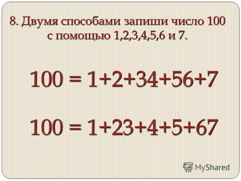 8. Двумя способами запиши число 100 с помощью 1,2,3,4,5,6 и 7. 100 = 1+2+34+56+7 100 = 1+23+4+5+67