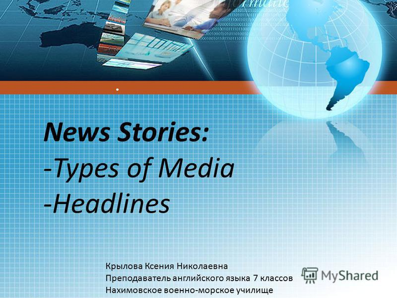 News Stories: -Types of Media -Headlines Крылова Ксения Николаевна Преподаватель английского языка 7 классов Нахимовское военно-морское училище
