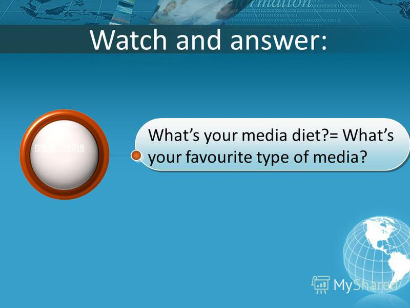 Watch and answer: Whats your media diet?= Whats your favourite type of media? mass media