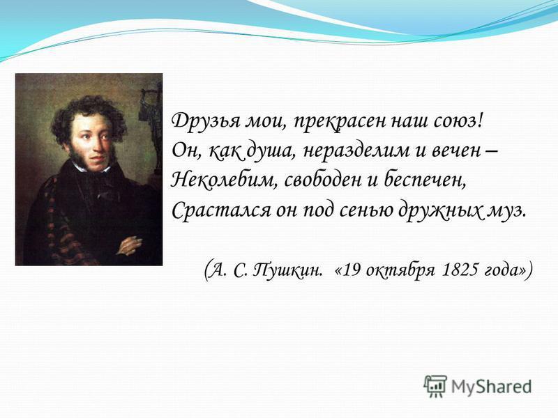 Друзья мои, прекрасен наш союз! Он, как душа, неразделим и вечен – Неколебим, свободен и беспечен, Срастался он под сенью дружных муз. ( А. С. Пушкин. «19 октября 1825 года»)