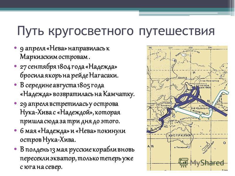 Путь кругосветного путешествия 9 апреля «Нева» направилась к Маркизским островам. 27 сентября 1804 года «Надежда» бросила якорь на рейде Нагасаки. В середине августа 1805 года «Надежда» возвратилась на Камчатку. 29 апреля встретилась у острова Нука-Х