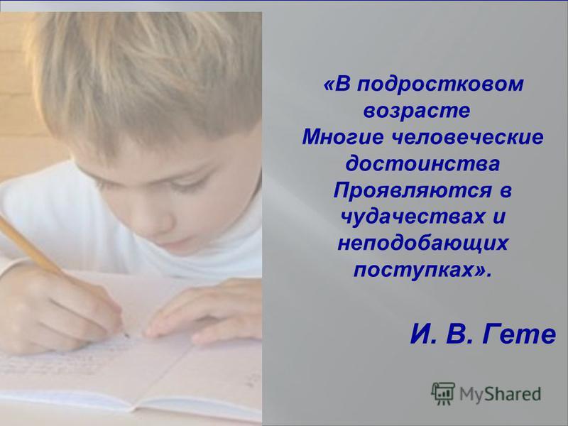 «В подростковом возрасте Многие человеческие достоинства Проявляются в чудачествах и неподобающих поступках». И. В. Гете