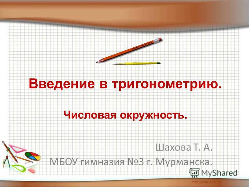 Шахова Т. А. МБОУ гимназия 3 г. Мурманска. Введение в тригонометрию. Числовая окружность.