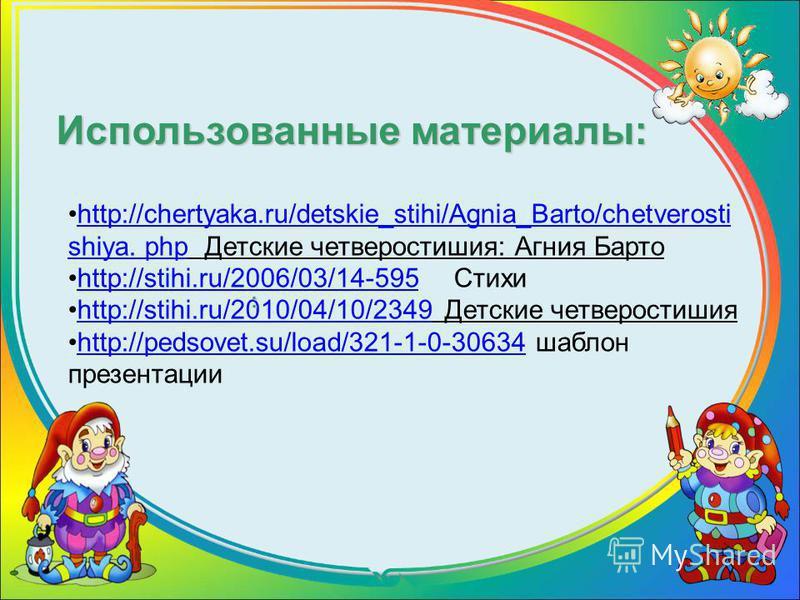 Использованные материалы: http://chertyaka.ru/detskie_stihi/Agnia_Barto/chetverosti shiya. php Детские четверостишия: Агния Бартоhttp://chertyaka.ru/detskie_stihi/Agnia_Barto/chetverosti shiya. php http://stihi.ru/2006/03/14-595 Стихиhttp://stihi.ru/
