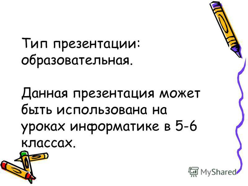 Тип презентации: образовательная. Данная презентация может быть использована на уроках информатике в 5-6 классах.