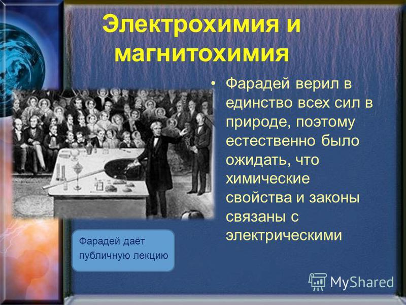 Электрохимия и магнетохимия Фарадей даёт публичную лекцию Фарадей верил в единство всех сил в природе, поэтому естественно было ожидать, что химические свойства и законы связаны с электрическими