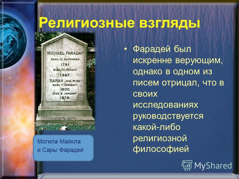 Религиозные взгляды Могила Майкла и Сары Фарадей Фарадей был искренне верующим, однако в одном из писем отрицал, что в своих исследованиях руководствуется какой-либо религиозной философией