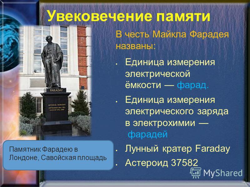 Увековечение памяти Памятник Фарадею в Лондоне, Савойская площадь В честь Майкла Фарадея названы: Единица измерения электрической ёмкости фарад. Единица измерения электрического заряда в электрохимии фарадей Лунный кратер Faraday Астероид 37582