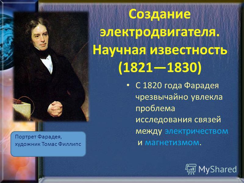 Создание электродвигателя. Научная известность (18211830) Портрет Фарадея, художник Томас Филлипс С 1820 года Фарадея чрезвычайно увлекла проблема исследования связей между электричеством и магнетизмом.