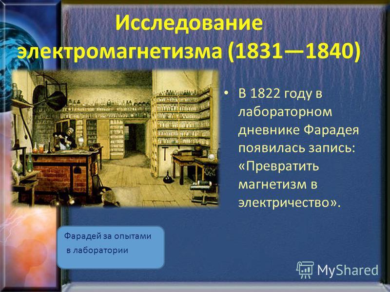 Исследование электромагнетизма (18311840) Фарадей за опытами в лаборатории В 1822 году в лабораторном дневнике Фарадея появилась запись: «Превратить магнетизм в электричество».