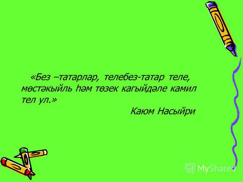«Без –татарлар, телебез-татар теле, мөстәкыйль һәм төзек кагыйдәле камил тел ул.» Каюм Насыйри