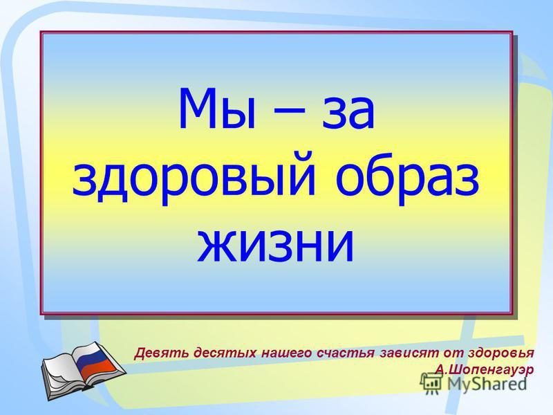 Мы – за здоровый образ жизни Девять десятых нашего счастья зависят от здоровья А.Шопенгауэр