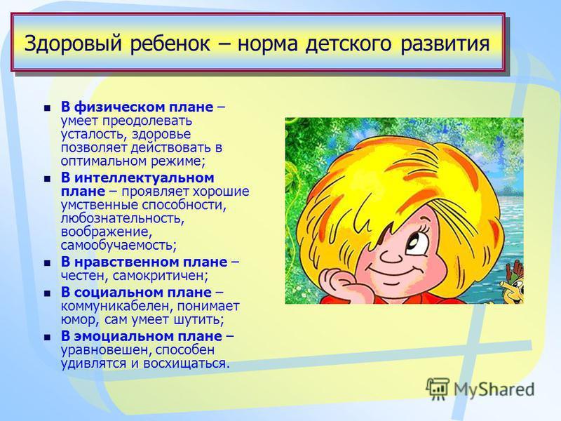Здоровый ребенок – норма детского развития В физическом плане – умеет преодолевать усталость, здоровье позволяет действовать в оптимальном режиме; В интеллектуальном плане – проявляет хорошие умственные способности, любознательность, воображение, сам