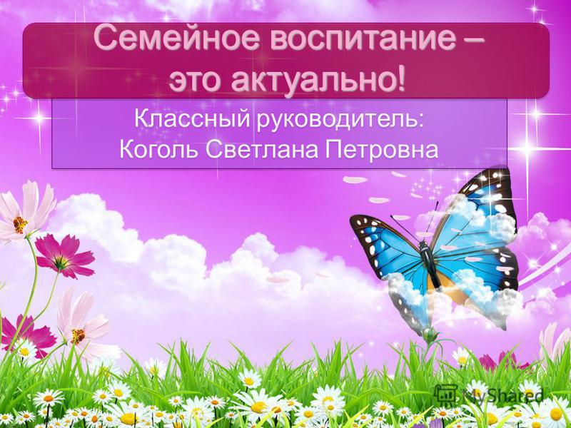 Классный руководитель: Коголь Светлана Петровна Семейное воспитание – это актуально!