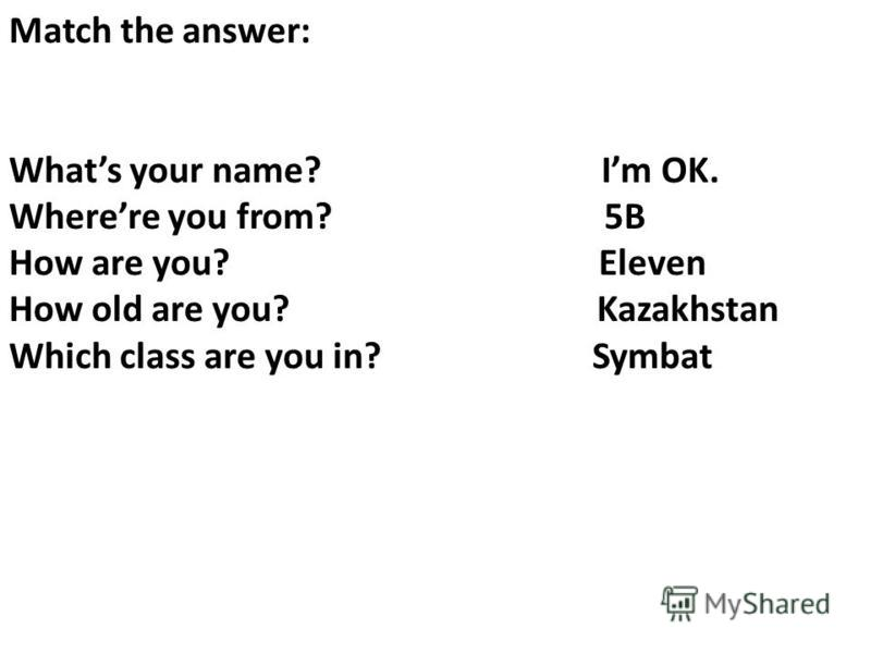 Match the answer: Whats your name? Im OK. Wherere you from? 5B How are you? Eleven How old are you? Kazakhstan Which class are you in? Symbat