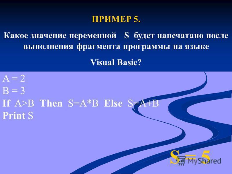 ПРИМЕР 5. Какое значение переменной S будет напечатано после выполнения фрагмента программы на языке Visual Basic? S = 5 A = 2 B = 3 If A>B Then S=A*B Else S=A+B Print S