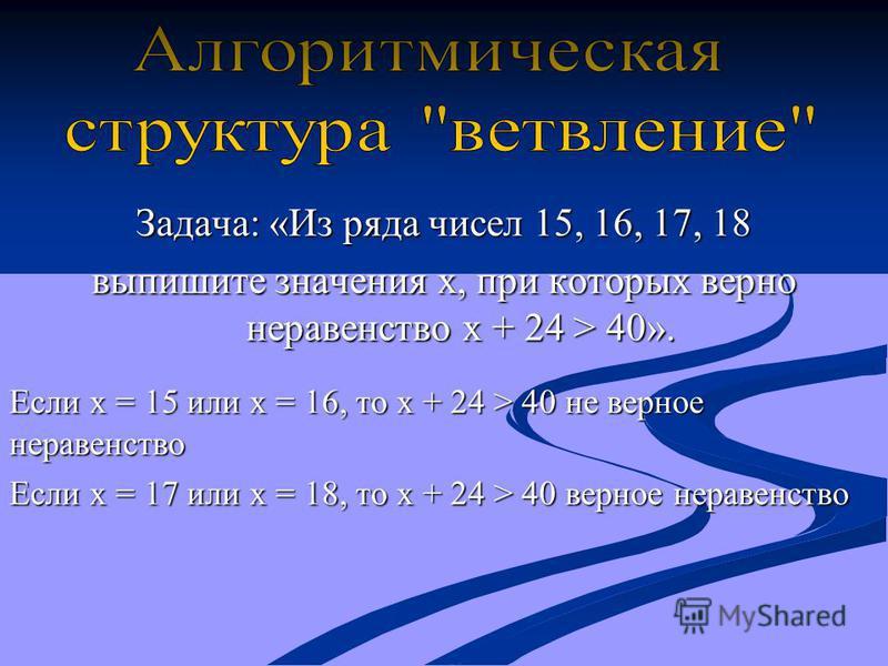 Задача: «Из ряда чисел 15, 16, 17, 18 выпишите значения x, при которых верно неравенство x + 24 > 40». Если x = 15 или x = 16, то x + 24 > 40 не верное неравенство Если x = 17 или x = 18, то x + 24 > 40 верное неравенство