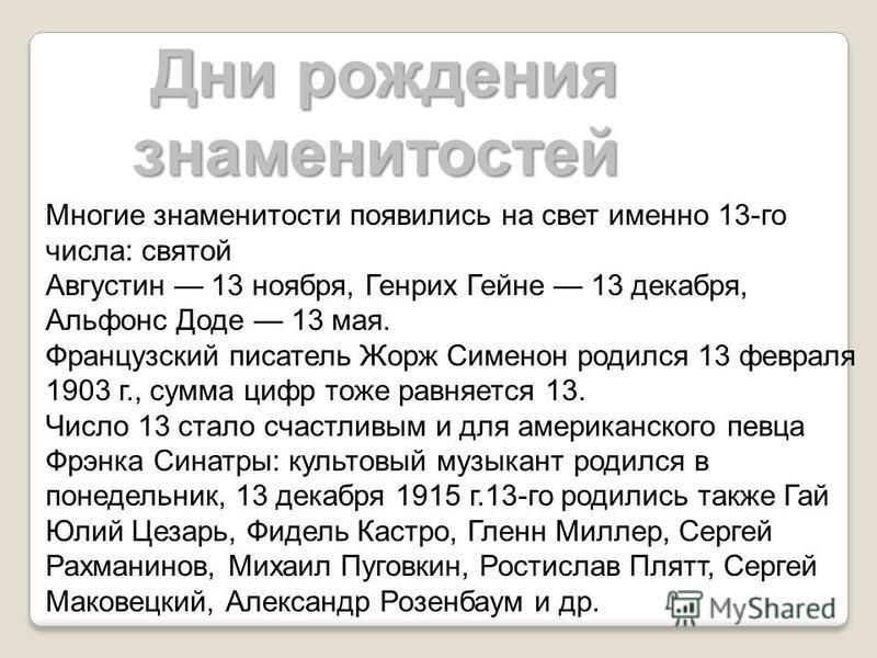 Дни рождения знаменитостей Дни рождения знаменитостей Многие знаменитости появились на свет именно 13-го числа: святой Августин 13 ноября, Генрих Гейне 13 декабря, Альфонс Доде 13 мая. Французский писатель Жорж Сименон родился 13 февраля 1903 г., сум