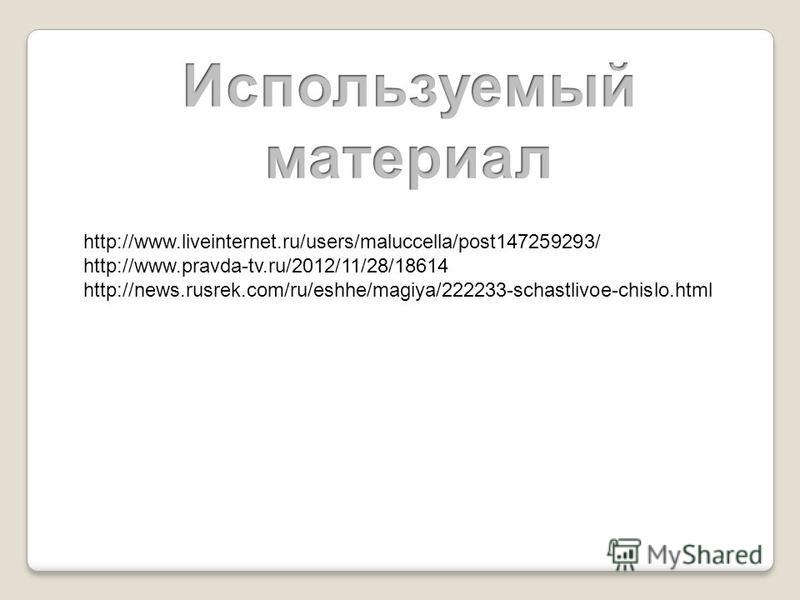 http://www.liveinternet.ru/users/maluccella/post147259293/ http://www.pravda-tv.ru/2012/11/28/18614 http://news.rusrek.com/ru/eshhe/magiya/222233-schastlivoe-chislo.html