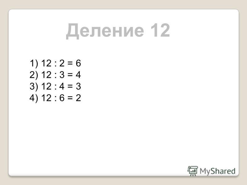 Деление 12 1) 12 : 2 = 6 2) 12 : 3 = 4 3) 12 : 4 = 3 4) 12 : 6 = 2