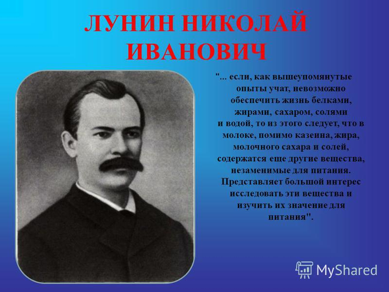ЛУНИН Н.И. Николай Иванович ЛУНИН (1853-1937) – русский педиатр, открывший существование витаминов. В 1880 году в своей диссертационной работе, выполненной в Дерптском (ныне Тартуском) университете, Лунин показал, что мыши не могут выжить, питаясь ис