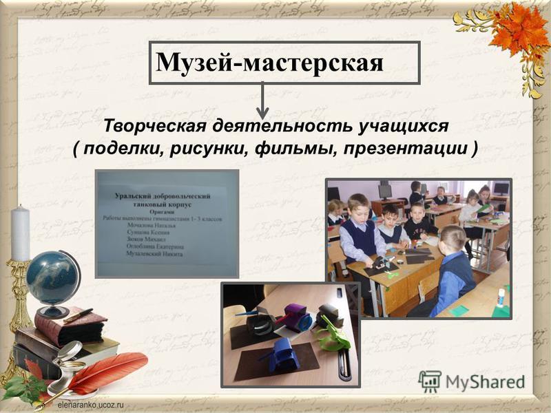 Музей-мастерская Творческая деятельность учащихся ( поделки, рисунки, фильмы, презентации )