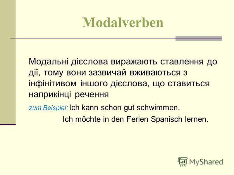 Modalverben Модальні дієслова виражають ставлення до дії, тому вони зазвичай вживаються з інфінітивом іншого дієслова, що ставиться наприкінці речення zum Beispiel: Ich kann schon gut schwimmen. Ich möchte in den Ferien Spanisch lernen.