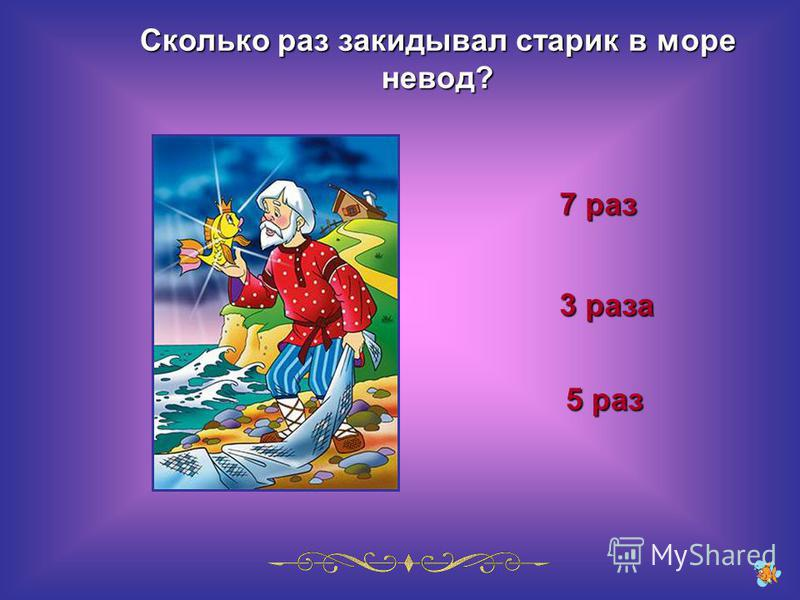 Сколько раз закидывал старик в море невод? 7 раз 5 раз 3 раза