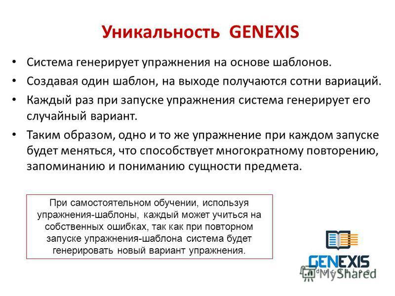 Уникальность GENEXIS Система генерирует упражнения на основе шаблонов. Создавая один шаблон, на выходе получаются сотни вариаций. Каждый раз при запуске упражнения система генерирует его случайный вариант. Таким образом, одно и то же упражнение при к