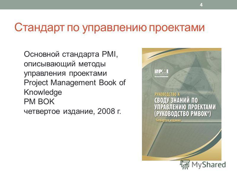 Стандарт по управлению проектами 4 Основной стандарта PMI, описывающий методы управления проектами Project Management Book of Knowledge PM BOK четвертое издание, 2008 г.