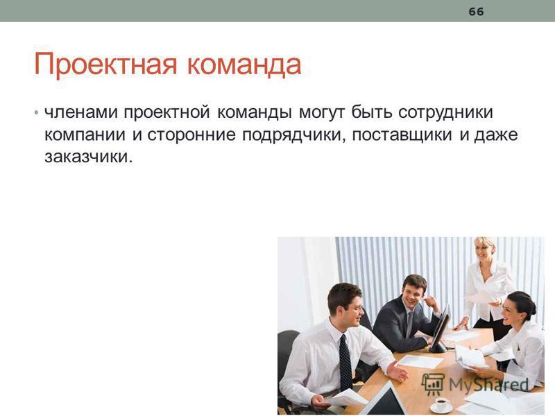 66 Проектная команда членами проектной команды могут быть сотрудники компании и сторонние подрядчики, поставщики и даже заказчики.