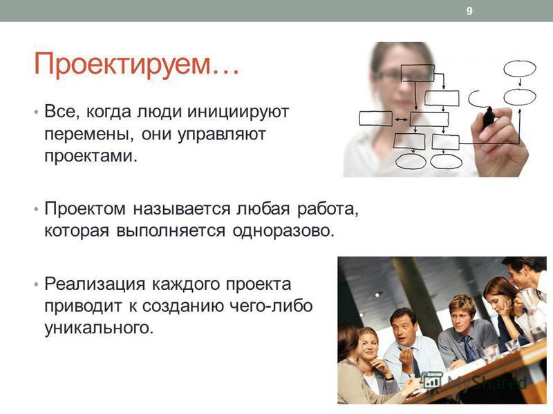 Проектируем… Все, когда люди инициируют перемены, они управляют проектами. Проектом называется любая работа, которая выполняется одноразово. Реализация каждого проекта приводит к созданию чего-либо уникального. 9